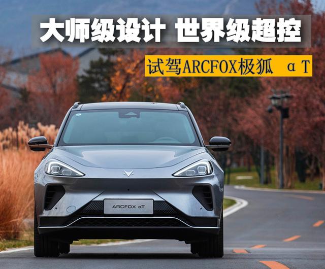 大师级设计 世界级超控 试驾ARCFOX极狐 αT纯电SUV
